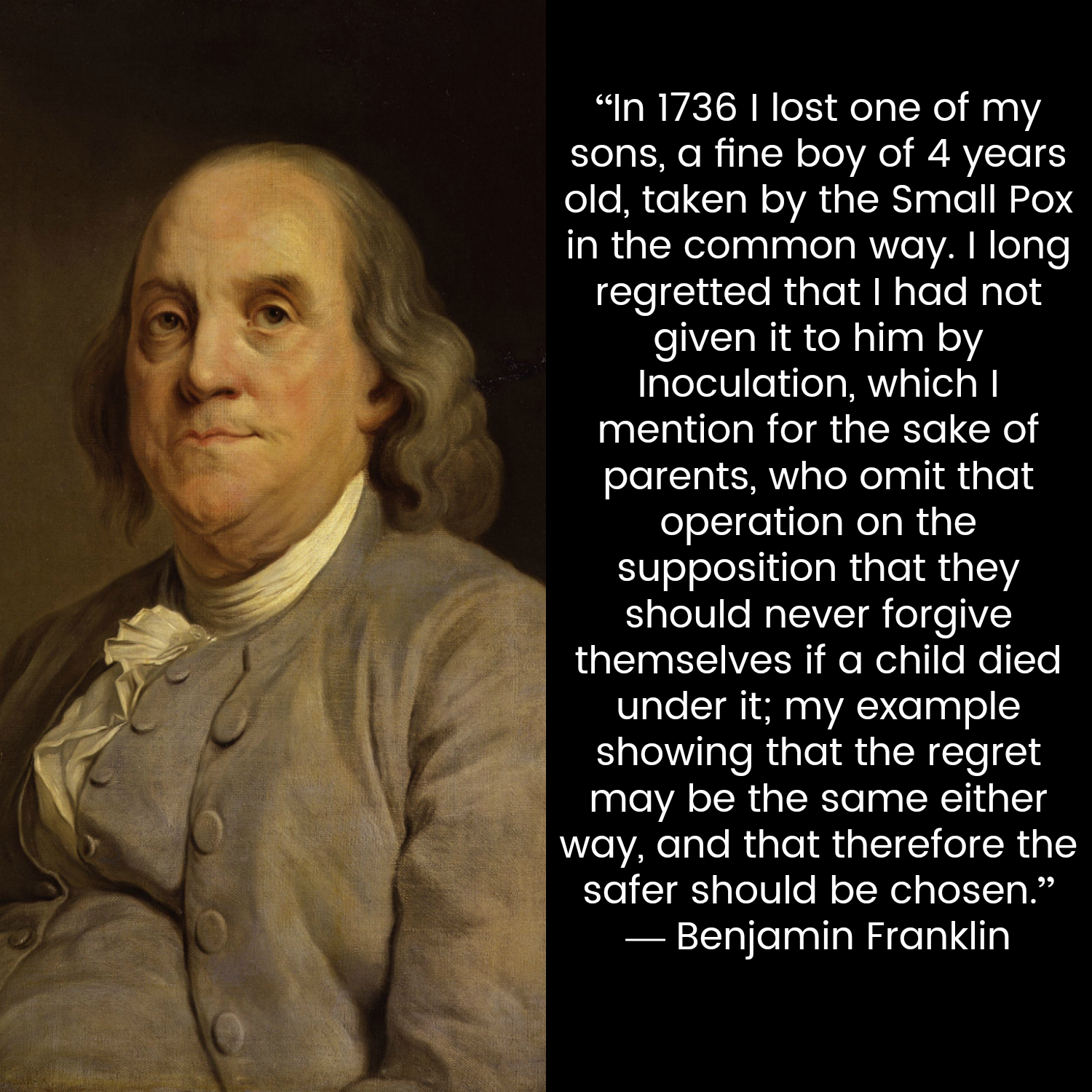 """""""In 1736 I lost one of my sons, a fine boy of 4 years old, taken by the Small Pox in the common way. I long regretted that I had not given it to him by Inoculation, which I mention for the sake of parents, who omit that operation on the supposition that they should never forgive themselves if a child died under it; my example showing that the regret may be the same either way, and that therefore the safer should be chosen."""" — Benjamin Franklin, quoted in Franklin on Franklin by Paul Zall"""